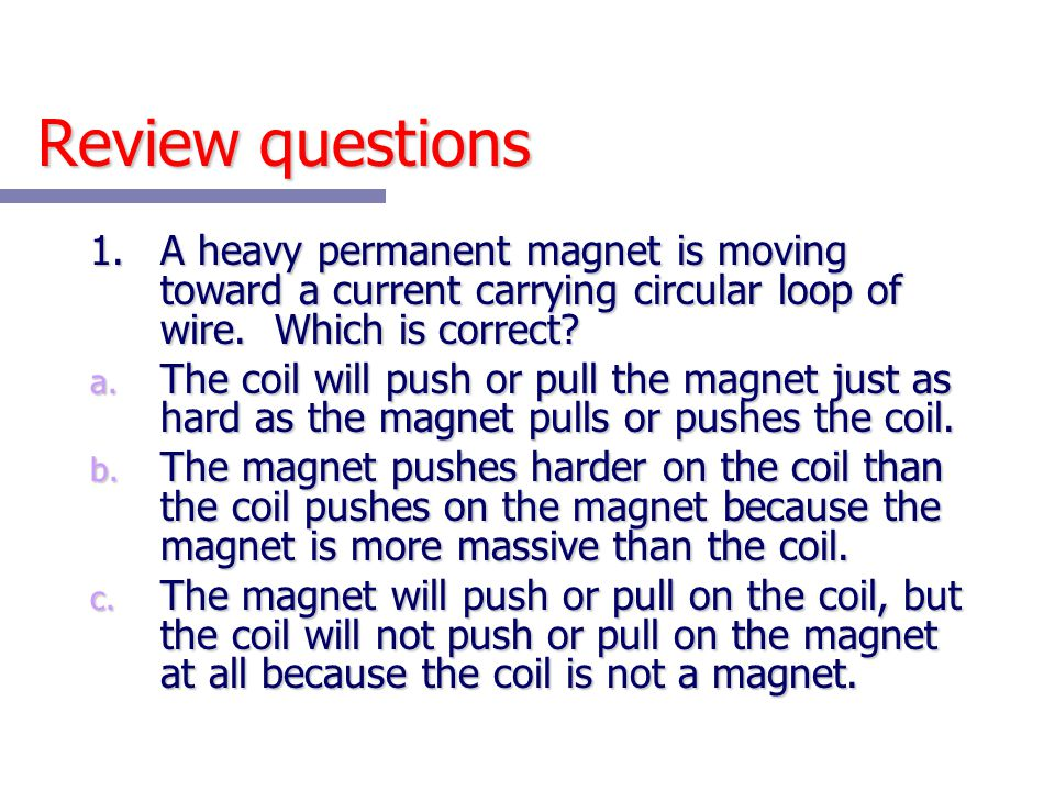 Review questions 1.A heavy permanent magnet is moving toward a current carrying circular loop of wire. Which is correct? a. The coil will push or pull
