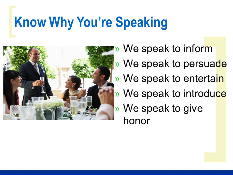 ] [ Know Why You're Speaking » We speak to inform » We speak to persuade » We speak to entertain » We speak to introduce » We speak to give honor