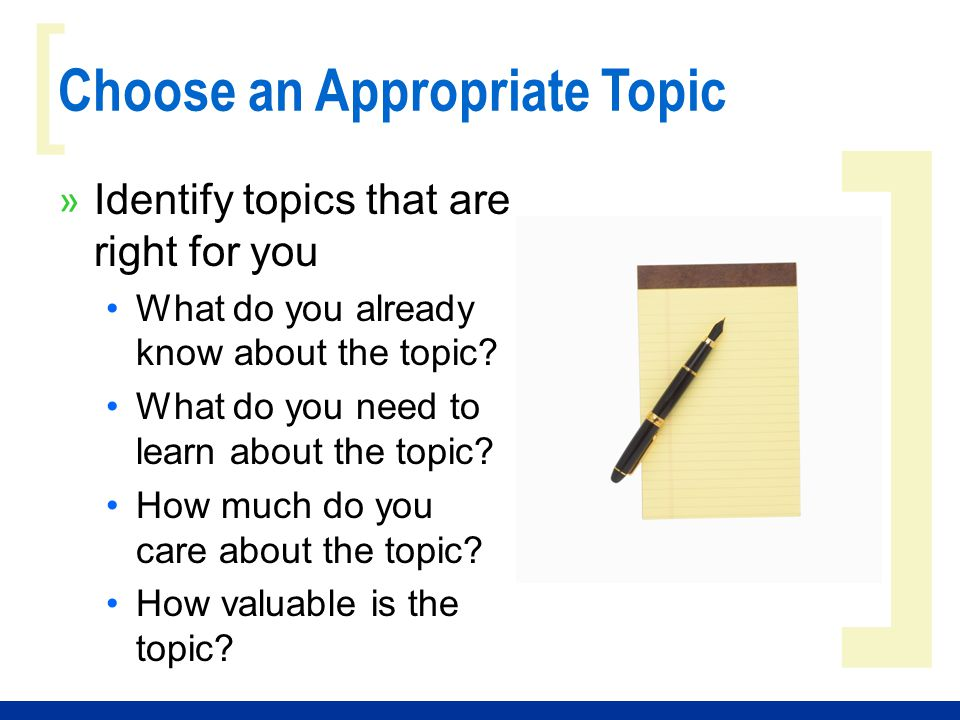 ] [ Choose an Appropriate Topic » Identify topics that are right for you What do you already know about the topic? What do you need to learn about the