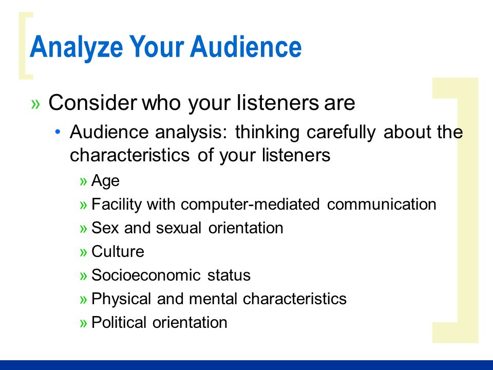 ] [ Analyze Your Audience » Consider the situation of your listeners Think about the context of your speaking engagement »Purpose of your audience »Audience size »Time available for your speech »Demands competing for your listeners' attention »Your audience's existing knowledge about your topic