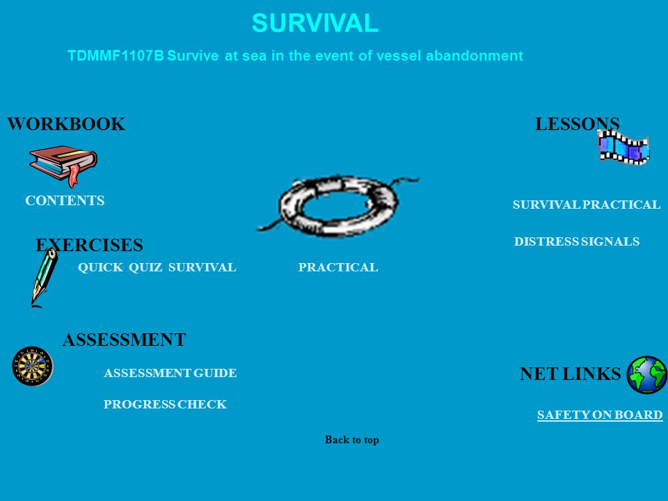 SURVIVAL PRACTICAL QUICK QUIZ SURVIVAL EXERCISES PROGRESS CHECK PRACTICAL ASSESSMENT GUIDE CONTENTS WORKBOOK SAFETY ON BOARD SURVIVAL DISTRESS SIGNALS ASSESSMENT TDMMF1107B Survive at sea in the event of vessel abandonment LESSONS Back to top NET LINKS