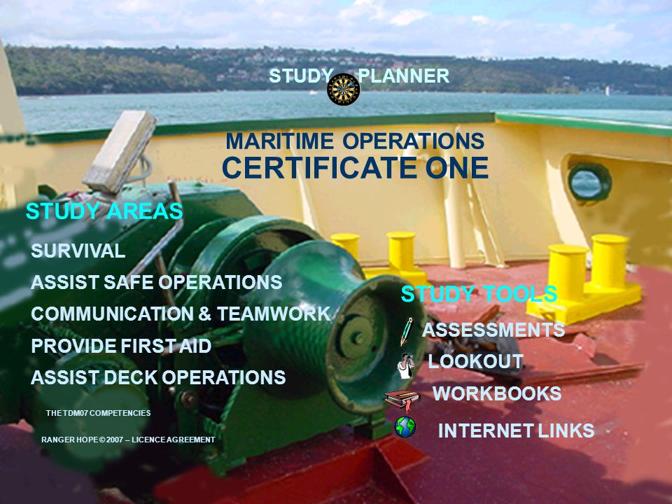 MARITIME OPERATIONS ASSESSMENTS WORKBOOKS INTERNET LINKS STUDY AREAS LOOKOUT SURVIVAL ASSIST DECK OPERATIONS COMMUNICATION & TEAMWORK STUDY TOOLS PROVIDE FIRST AID CERTIFICATE ONE RANGER HOPE © 2007 – LICENCE AGREEMENT STUDY PLANNER ASSIST SAFE OPERATIONS THE TDM07 COMPETENCIES