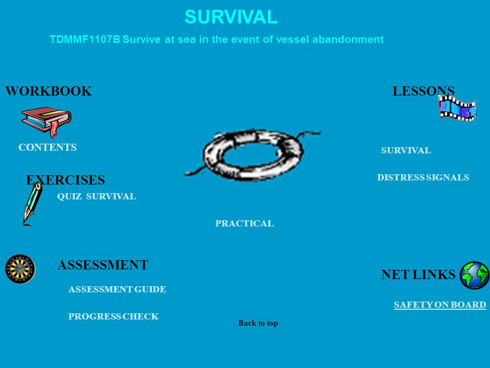 SURVIVAL QUIZ SURVIVAL EXERCISES PROGRESS CHECK PRACTICAL ASSESSMENT GUIDE CONTENTS WORKBOOK SAFETY ON BOARD SURVIVAL DISTRESS SIGNALS ASSESSMENT TDMMF1107B Survive at sea in the event of vessel abandonment LESSONS Back to top NET LINKS