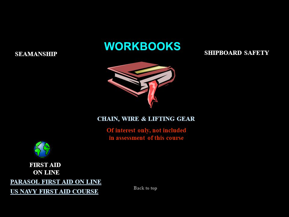 WORKBOOKS CERT 1,2&3 SEAMANSHIP SHIPBOARD SAFETY FIRST AID ON LINE PARASOL FIRST AID ON LINE US NAVY FIRST AID COURSE CHAIN, WIRE & LIFTING GEAR Of in