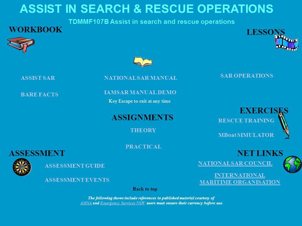 ASSIST IN SEARCH & RESCUE OPERATIONS ASSESSMENT GUIDE ASSESSMENT EVENTS IAMSAR MANUAL DEMO Key Escape to exit at any time INTERNATIONAL MARITIME ORGANISATION MBoat SIMULATOR NATIONAL SAR COUNCIL SAR OPERATIONS NATIONAL SAR MANUALASSIST SAR BARE FACTS THEORY PRACTICAL LESSONS WORKBOOK EXERCISES ASSESSMENTNET LINKS ASSIGNMENTS RESCUE TRAINING Back to top TDMMF107B Assist in search and rescue operations The following shows include references to published material courtesy of AMSAAMSA and Emergency Services NSW users must ensure their currency before use.Emergency Services NSW