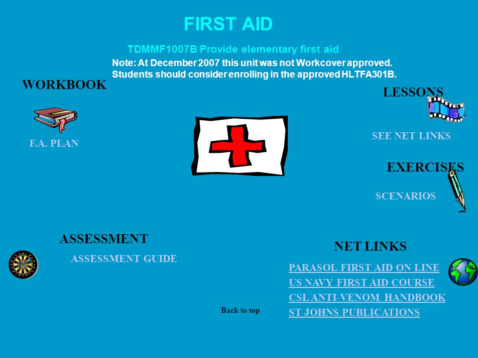 FIRST AID ASSESSMENT GUIDE US NAVY FIRST AID COURSE CSL ANTI-VENOM HANDBOOK PARASOL FIRST AID ON LINE ST JOHNS PUBLICATIONS SEE NET LINKS WORKBOOK ASSESSMENT TDMMF1007B Provide elementary first aid LESSONS Back to top NET LINKS EXERCISES SCENARIOS Note: At December 2007 this unit was not Workcover approved.