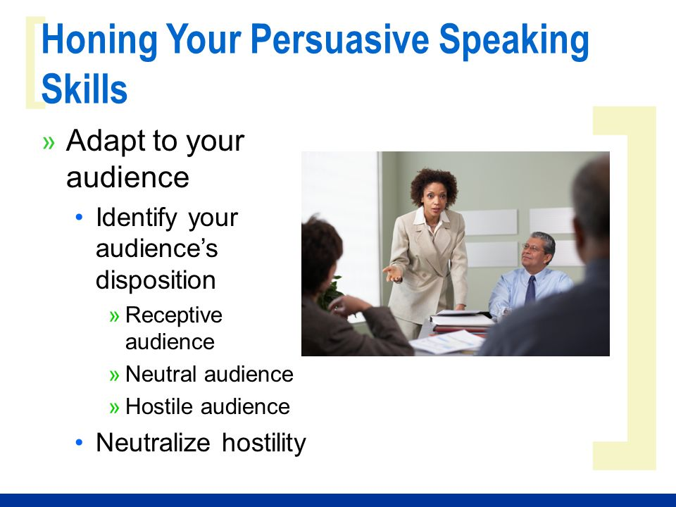 ] [ Honing Your Persuasive Speaking Skills » Adapt to your audience Identify your audience's disposition »Receptive audience »Neutral audience »Hostile audience Neutralize hostility