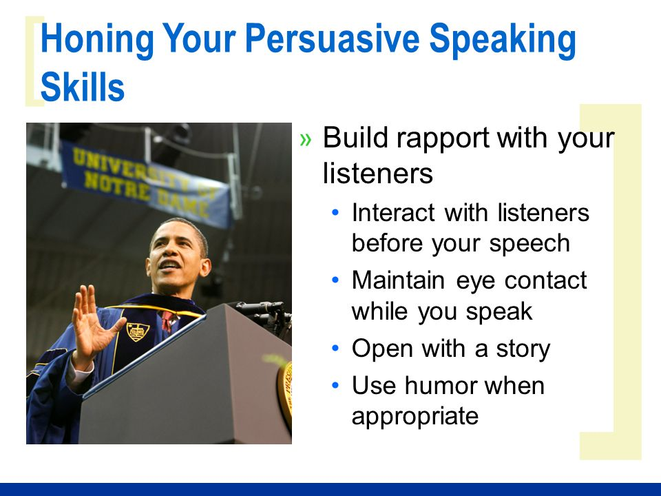 ] [ Honing Your Persuasive Speaking Skills » Build rapport with your listeners Interact with listeners before your speech Maintain eye contact while you speak Open with a story Use humor when appropriate
