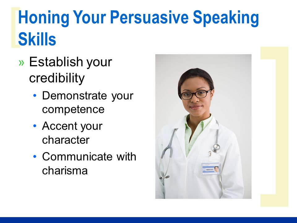 ] [ Honing Your Persuasive Speaking Skills » Establish your credibility Demonstrate your competence Accent your character Communicate with charisma