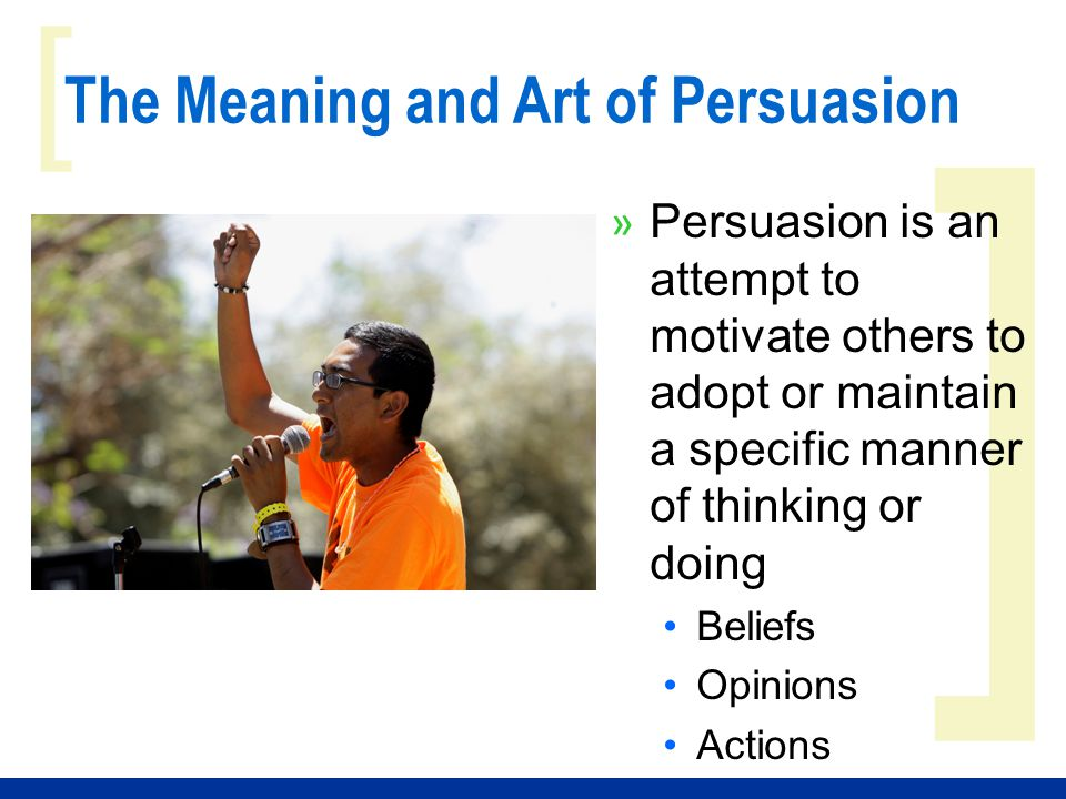 ] [ The Meaning and Art of Persuasion » Persuasion is an attempt to motivate others to adopt or maintain a specific manner of thinking or doing Beliefs Opinions Actions