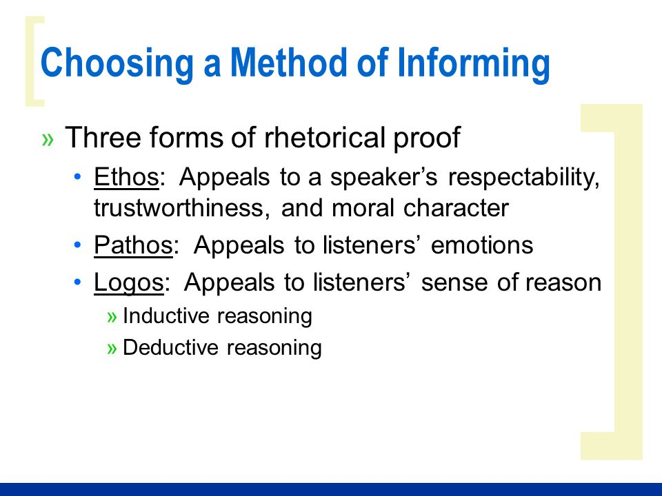 ] [ Choosing a Method of Informing » Three forms of rhetorical proof Ethos: Appeals to a speaker's respectability, trustworthiness, and moral character Pathos: Appeals to listeners' emotions Logos: Appeals to listeners' sense of reason »Inductive reasoning »Deductive reasoning