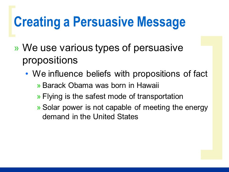 ] [ Creating a Persuasive Message » We use various types of persuasive propositions We influence opinions with propositions of value »Fathers are just as important as mothers »Animal cloning is immoral »Our country is right to do anything it can to protect its citizens