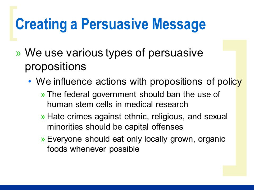 ] [ Creating a Persuasive Message » We use various types of persuasive propositions We influence actions with propositions of policy »The federal government should ban the use of human stem cells in medical research »Hate crimes against ethnic, religious, and sexual minorities should be capital offenses »Everyone should eat only locally grown, organic foods whenever possible