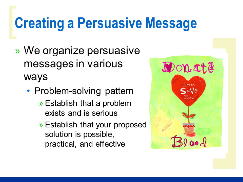 ] [ Creating a Persuasive Message » We organize persuasive messages in various ways Refutational approach »Present the main arguments against your position »Immediately refute those arguments »State your own position and argue for it