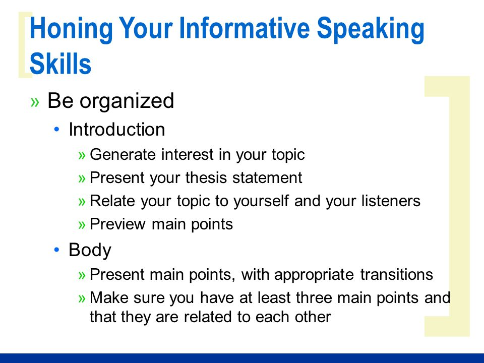 ] [ Honing Your Informative Speaking Skills » Be organized Introduction »Generate interest in your topic »Present your thesis statement »Relate your topic to yourself and your listeners »Preview main points Body »Present main points, with appropriate transitions »Make sure you have at least three main points and that they are related to each other