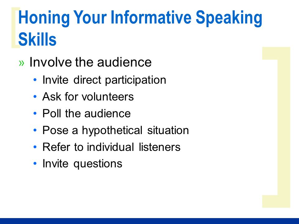 ] [ Honing Your Informative Speaking Skills » Involve the audience Invite direct participation Ask for volunteers Poll the audience Pose a hypothetica