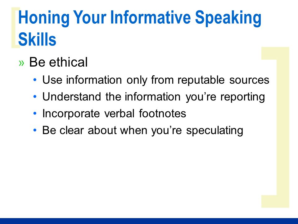 ] [ Honing Your Informative Speaking Skills » Be ethical Use information only from reputable sources Understand the information you're reporting Incor