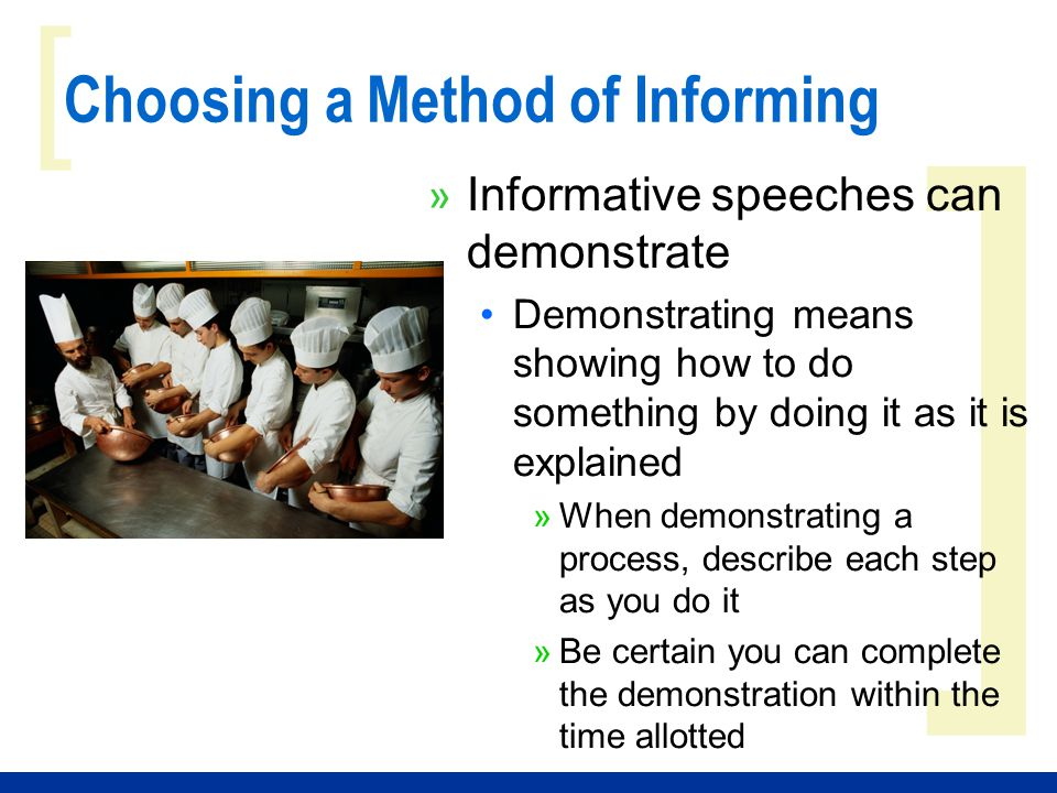 ] [ Choosing a Method of Informing » Informative speeches can demonstrate Demonstrating means showing how to do something by doing it as it is explain
