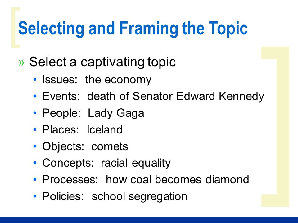 ] [ Selecting and Framing the Topic » Select a captivating topic Issues: the economy Events: death of Senator Edward Kennedy People: Lady Gaga Places: Iceland Objects: comets Concepts: racial equality Processes: how coal becomes diamond Policies: school segregation
