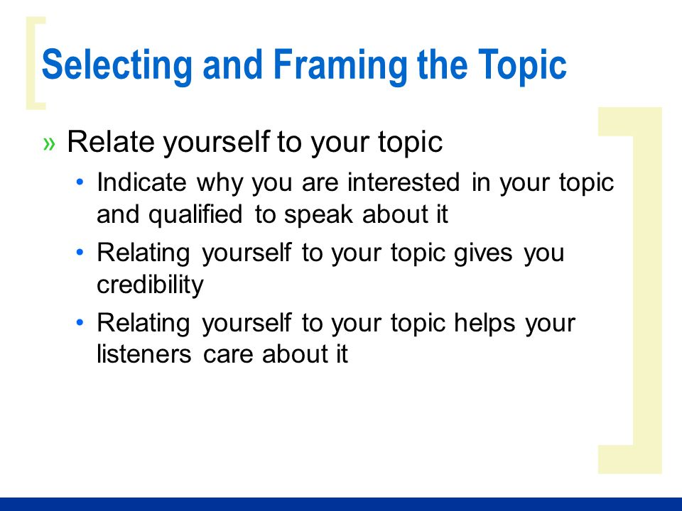 ] [ Selecting and Framing the Topic » Relate yourself to your topic Indicate why you are interested in your topic and qualified to speak about it Rela