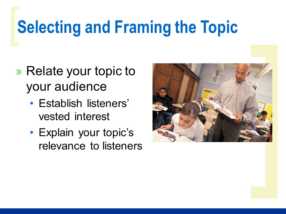 ] [ Selecting and Framing the Topic » Relate your topic to your audience Establish listeners' vested interest Explain your topic's relevance to listen