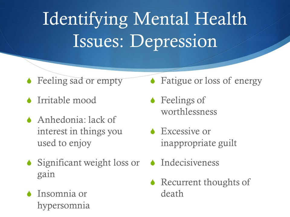 Identifying Mental Health Issues: Depression  Feeling sad or empty  Irritable mood  Anhedonia: lack of interest in things you used to enjoy  Significant weight loss or gain  Insomnia or hypersomnia  Fatigue or loss of energy  Feelings of worthlessness  Excessive or inappropriate guilt  Indecisiveness  Recurrent thoughts of death