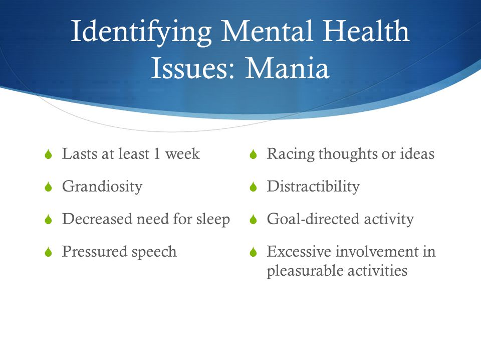 Identifying Mental Health Issues: Mania  Lasts at least 1 week  Grandiosity  Decreased need for sleep  Pressured speech  Racing thoughts or ideas  Distractibility  Goal-directed activity  Excessive involvement in pleasurable activities
