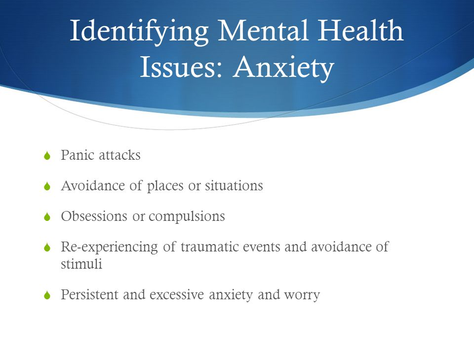 Identifying Mental Health Issues: Anxiety  Panic attacks  Avoidance of places or situations  Obsessions or compulsions  Re-experiencing of traumatic events and avoidance of stimuli  Persistent and excessive anxiety and worry