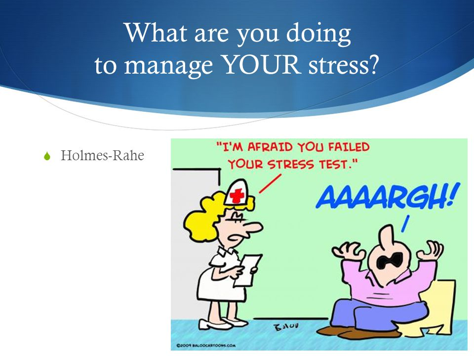 What are you doing to manage YOUR stress  Holmes-Rahe