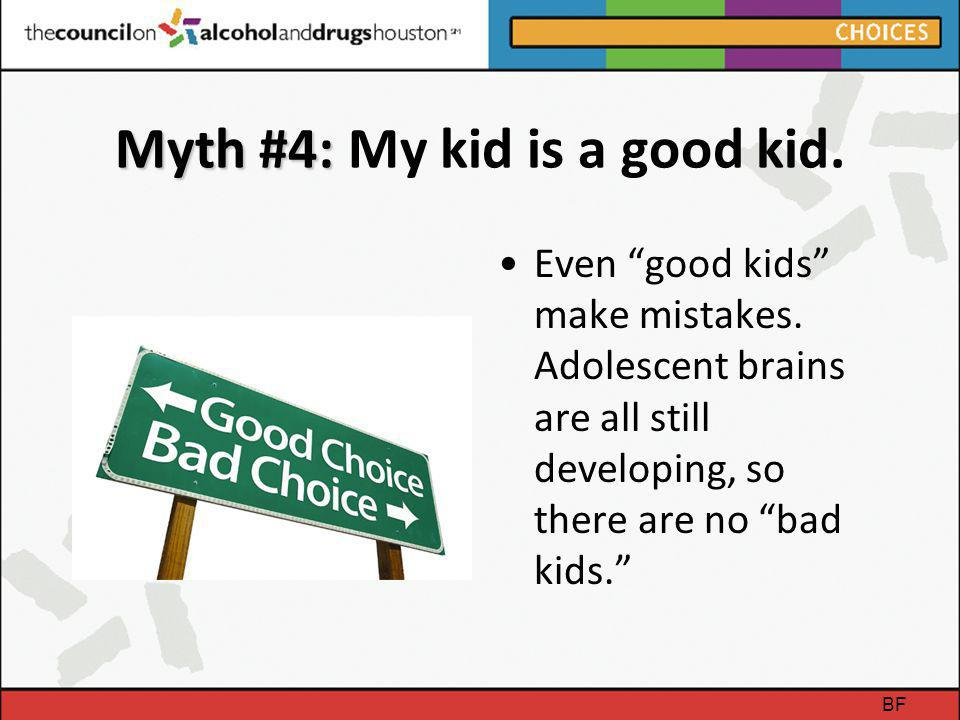 "Myth #4: Myth #4: My kid is a good kid. Even ""good kids"" make mistakes. Adolescent brains are all still developing, so there are no ""bad kids."" BF"