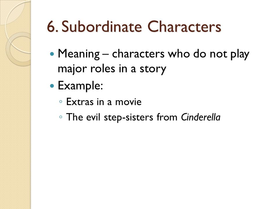 6. Subordinate Characters Meaning – characters who do not play major roles in a story Example: ◦ Extras in a movie ◦ The evil step-sisters from Cinder