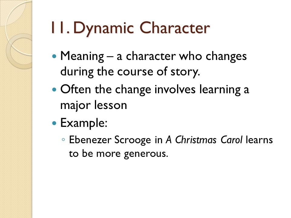 11. Dynamic Character Meaning – a character who changes during the course of story. Often the change involves learning a major lesson Example: ◦ Ebene
