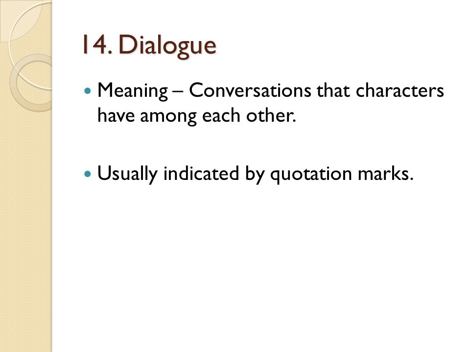 14. Dialogue Meaning – Conversations that characters have among each other. Usually indicated by quotation marks.