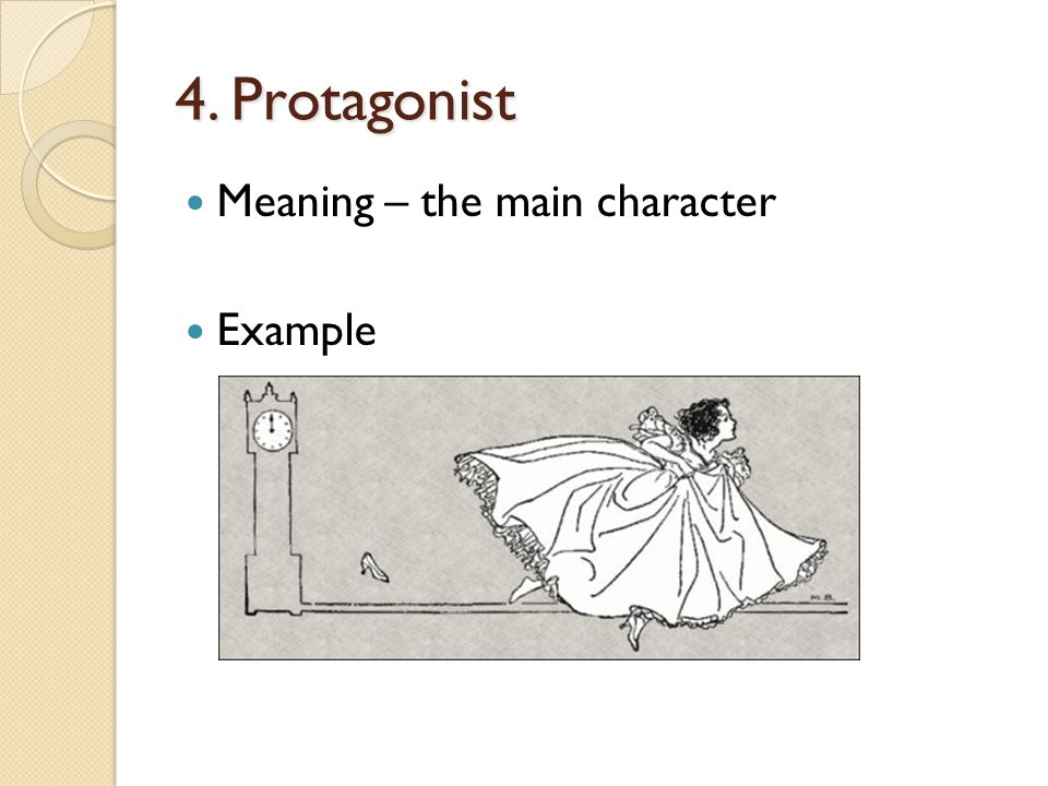 4. Protagonist Meaning – the main character Example ◦ Alice from Alice in Wonderland ◦ Tarzan from Tarzan ◦ Cinderalla from Cinderella