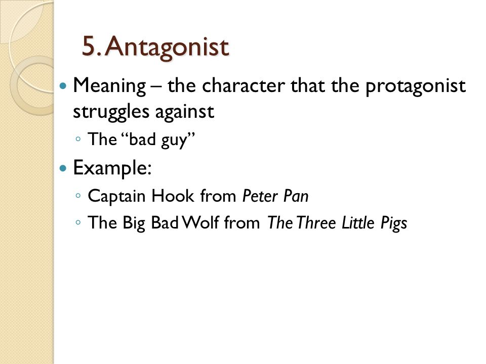 """5. Antagonist Meaning – the character that the protagonist struggles against ◦ The """"bad guy"""" Example: ◦ Captain Hook from Peter Pan ◦ The Big Bad Wolf"""
