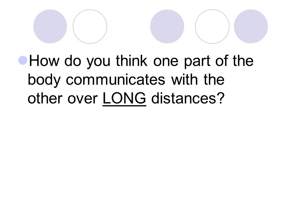 How do you think one part of the body communicates with the other over LONG distances