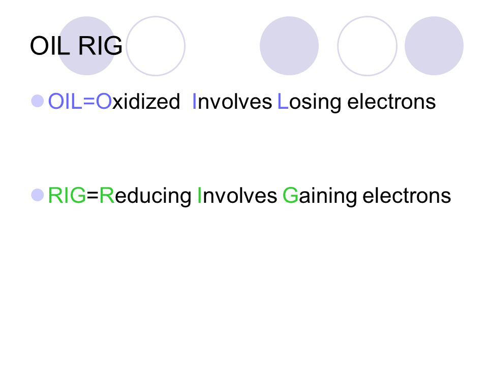 OIL RIG OIL=Oxidized Involves Losing electrons RIG=Reducing Involves Gaining electrons