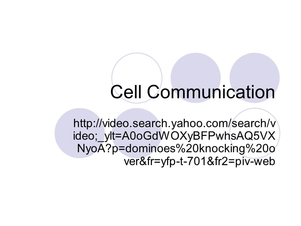 Cell Communication http://video.search.yahoo.com/search/v ideo;_ylt=A0oGdWOXyBFPwhsAQ5VX NyoA p=dominoes%20knocking%20o ver&fr=yfp-t-701&fr2=piv-web