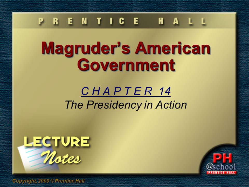 Copyright, 2000 © Prentice Hall Magruder's American Government C H A P T E R 14 The Presidency in Action