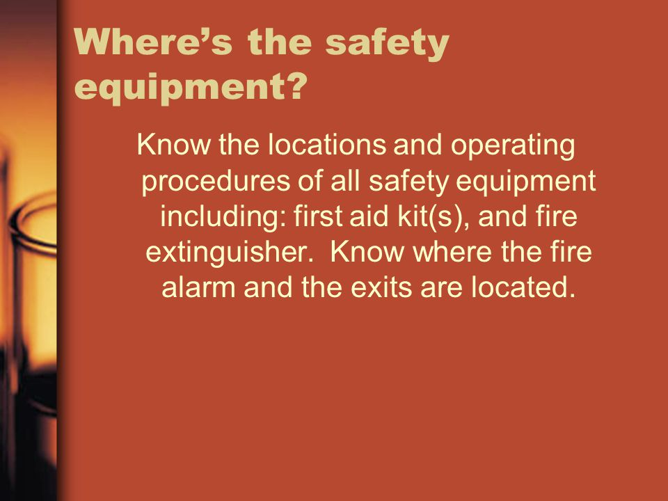 Where's the safety equipment? Know the locations and operating procedures of all safety equipment including: first aid kit(s), and fire extinguisher.