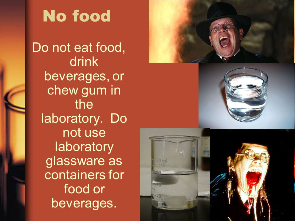 No food Do not eat food, drink beverages, or chew gum in the laboratory. Do not use laboratory glassware as containers for food or beverages.