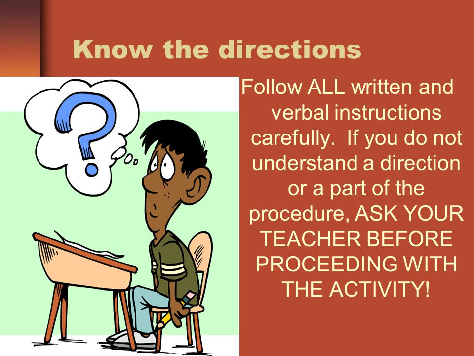Know the directions Follow ALL written and verbal instructions carefully. If you do not understand a direction or a part of the procedure, ASK YOUR TE