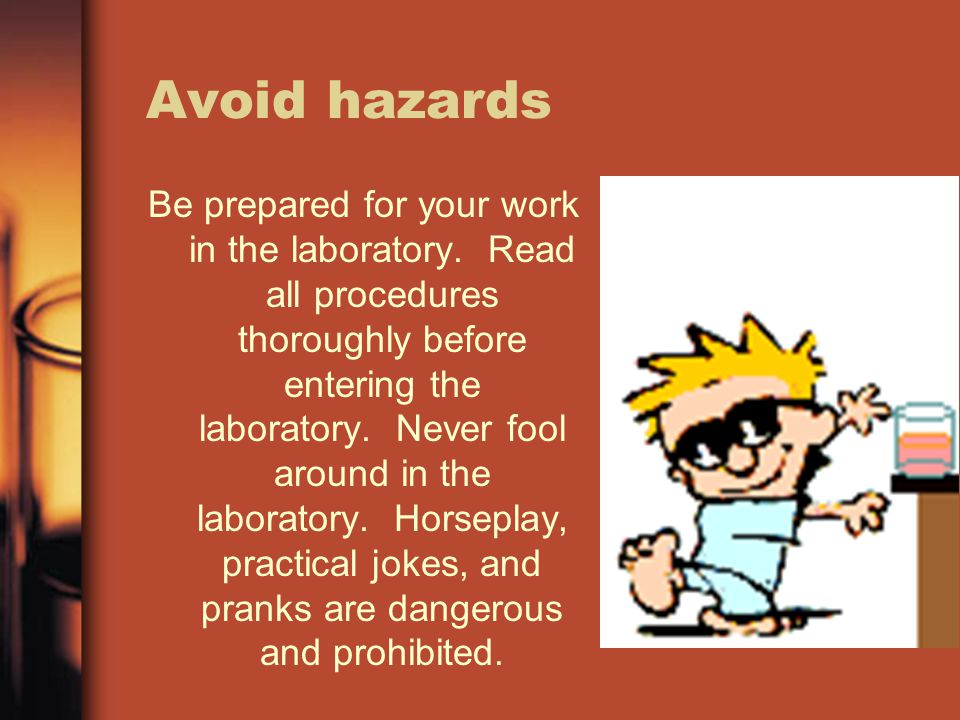 Avoid hazards Be prepared for your work in the laboratory. Read all procedures thoroughly before entering the laboratory. Never fool around in the lab