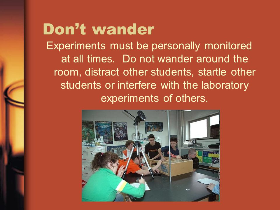 Don't wander Experiments must be personally monitored at all times. Do not wander around the room, distract other students, startle other students or