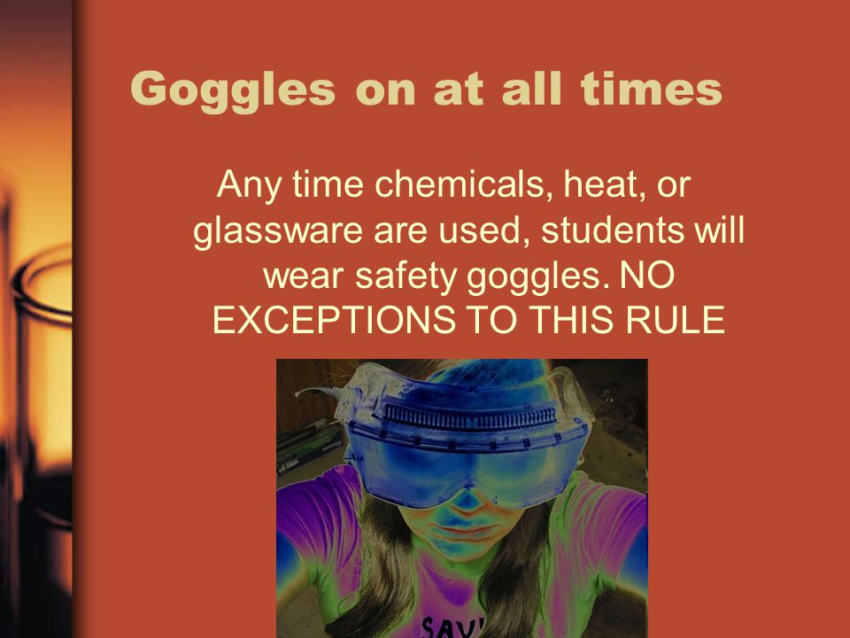 Goggles on at all times Any time chemicals, heat, or glassware are used, students will wear safety goggles. NO EXCEPTIONS TO THIS RULE
