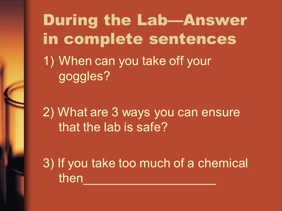 During the Lab—Answer in complete sentences 1)When can you take off your goggles? 2) What are 3 ways you can ensure that the lab is safe? 3) If you ta