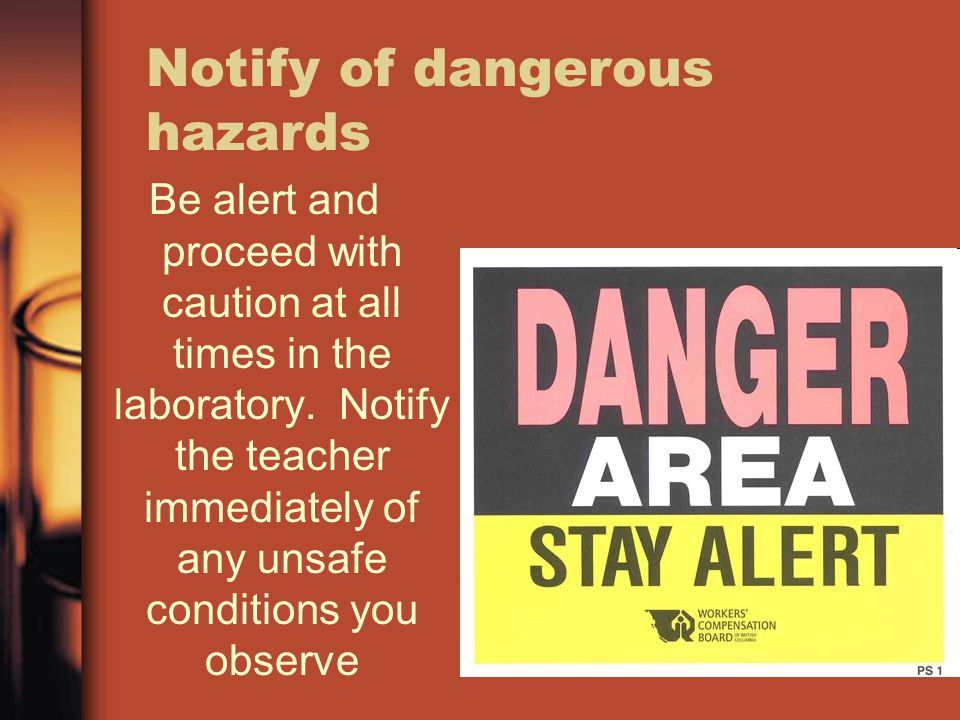 Notify of dangerous hazards Be alert and proceed with caution at all times in the laboratory. Notify the teacher immediately of any unsafe conditions
