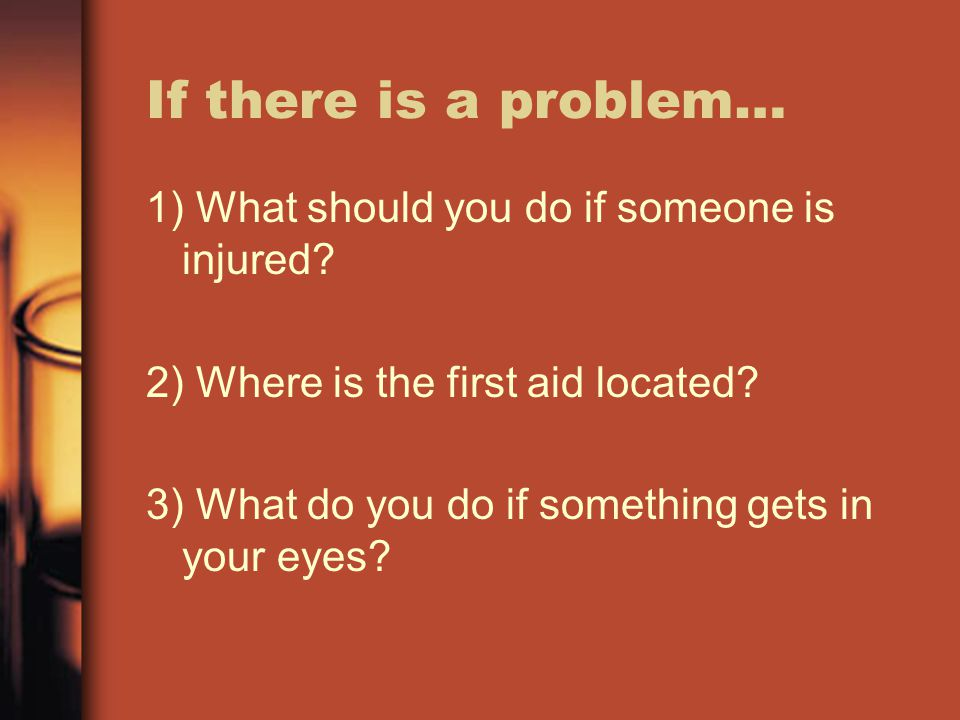 If there is a problem… 1) What should you do if someone is injured? 2) Where is the first aid located? 3) What do you do if something gets in your eye