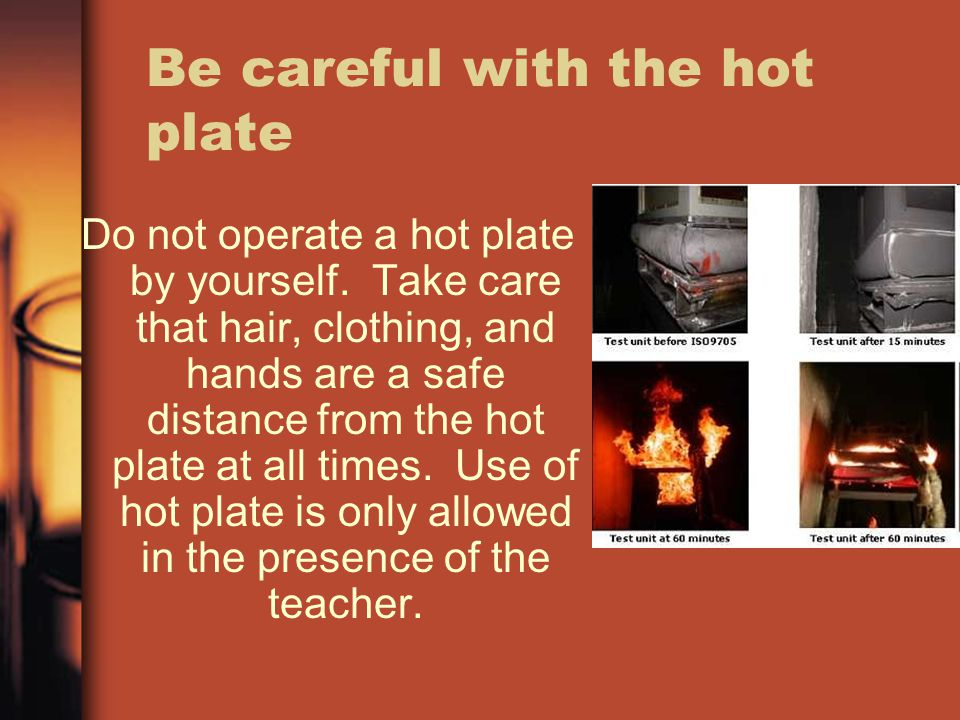 Be careful with the hot plate Do not operate a hot plate by yourself. Take care that hair, clothing, and hands are a safe distance from the hot plate