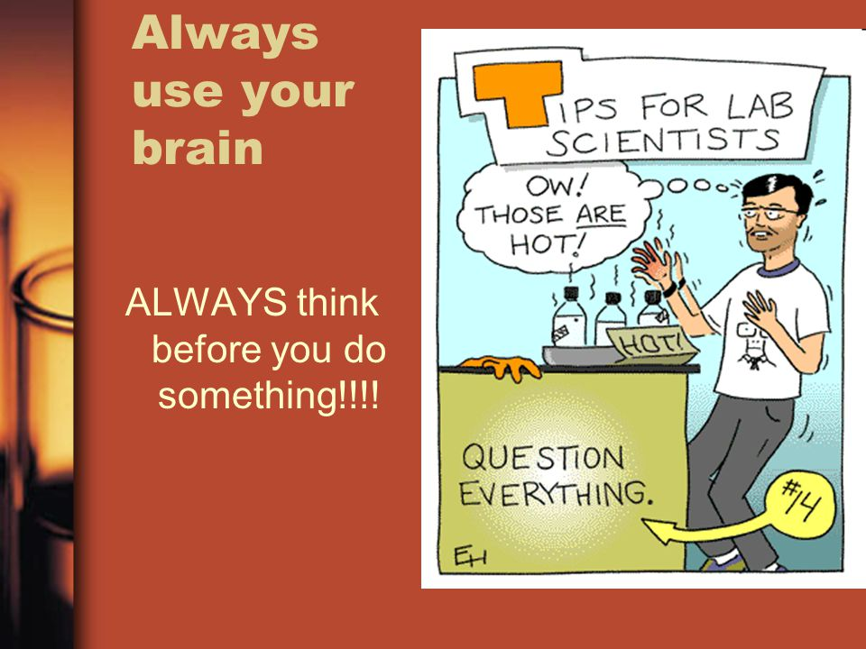 Always use your brain ALWAYS think before you do something!!!!